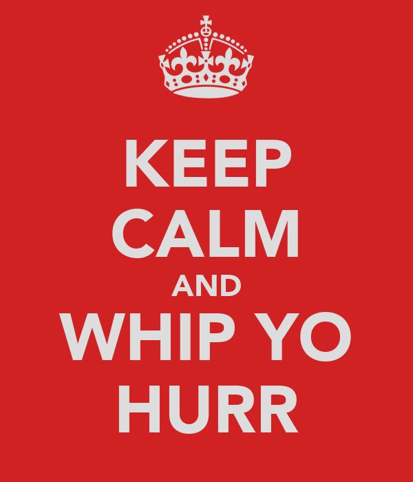 KEEP CALM AND WHIP YO HURR