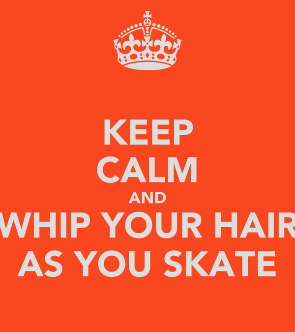 KEEP CALM AND WHIP YOUR HAIR AS YOU SKATE