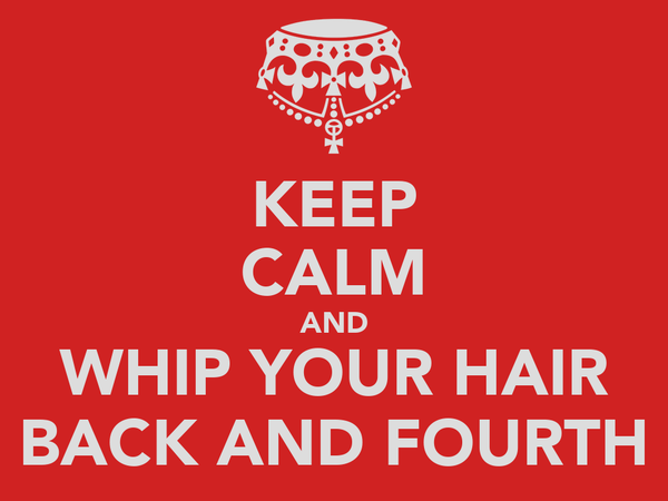 KEEP CALM AND WHIP YOUR HAIR BACK AND FOURTH