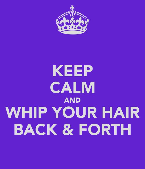 KEEP CALM AND WHIP YOUR HAIR BACK & FORTH