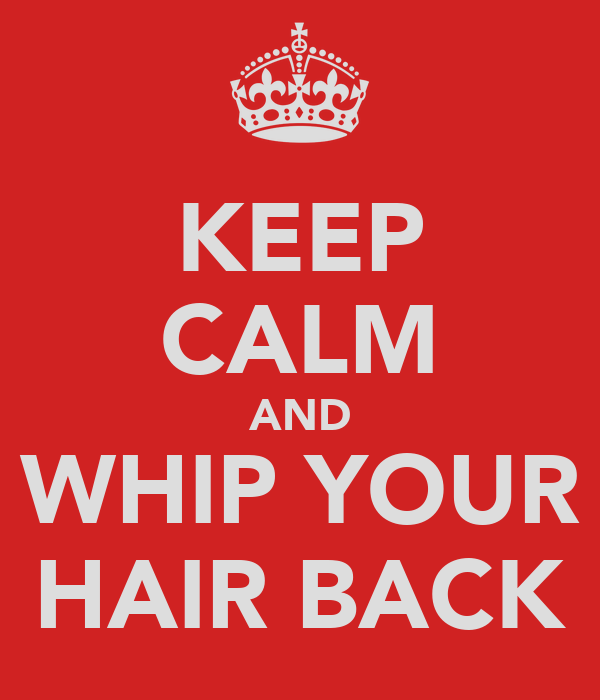 KEEP CALM AND WHIP YOUR HAIR BACK