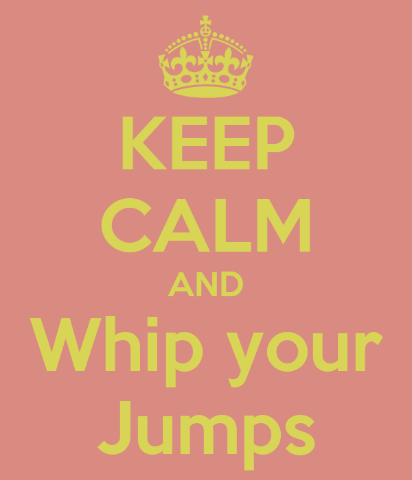 KEEP CALM AND Whip your Jumps