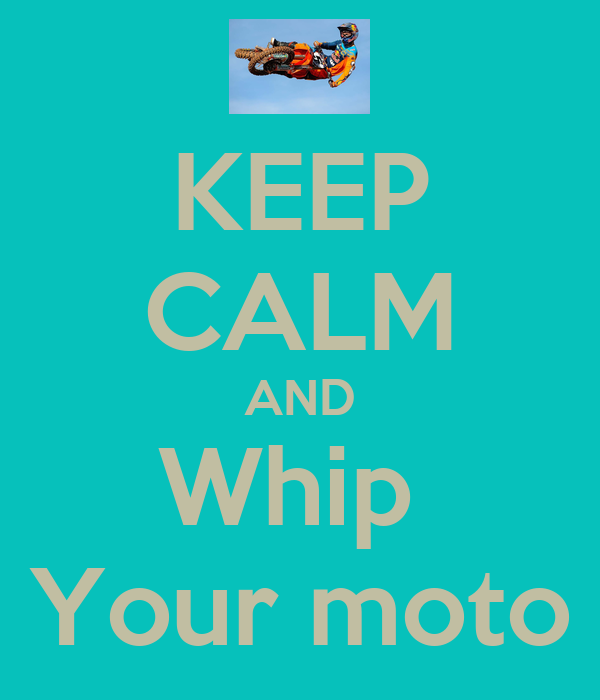 KEEP CALM AND Whip  Your moto
