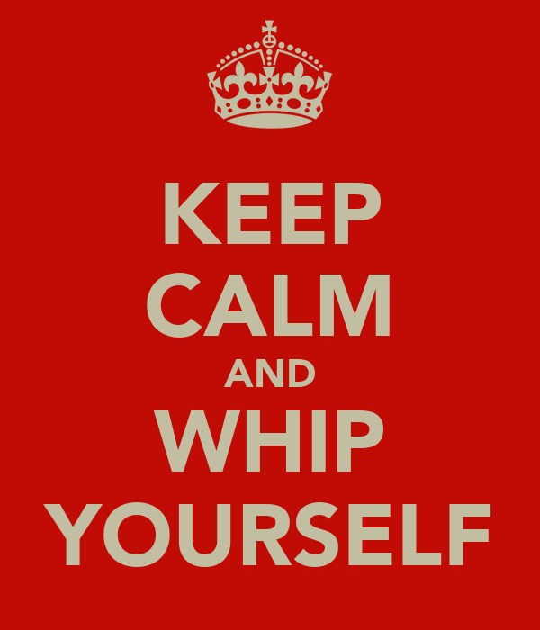 KEEP CALM AND WHIP YOURSELF