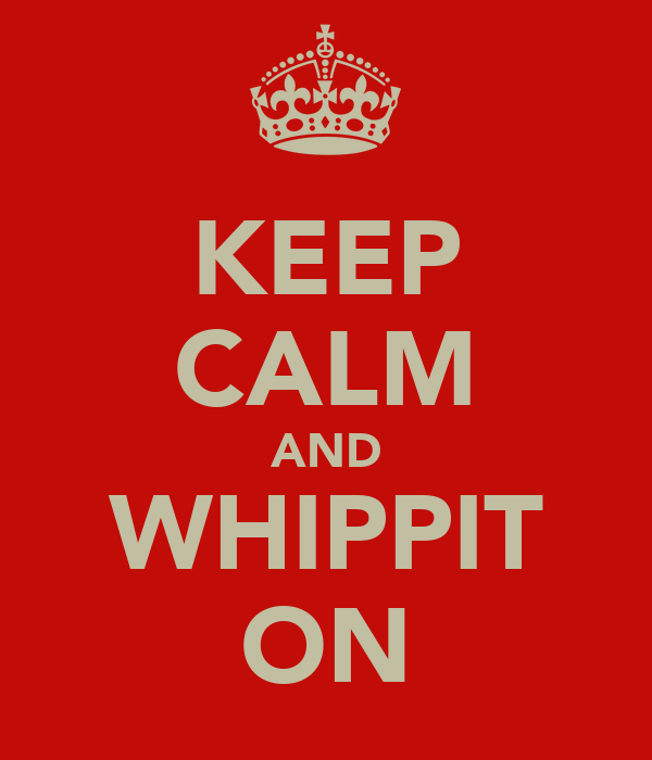 KEEP CALM AND WHIPPIT ON