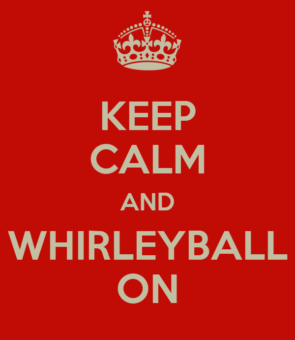 KEEP CALM AND WHIRLEYBALL ON