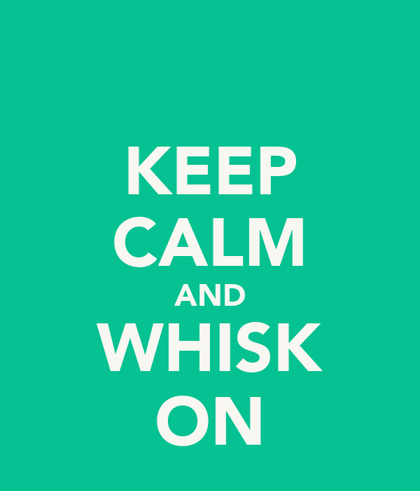 KEEP CALM AND WHISK ON