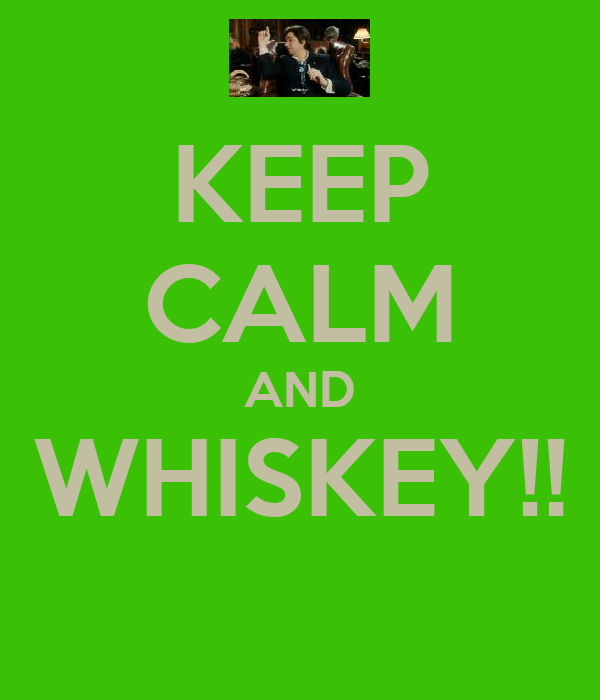 KEEP CALM AND WHISKEY!!