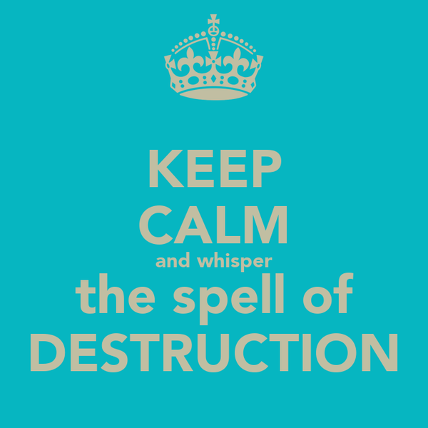 KEEP CALM and whisper the spell of DESTRUCTION