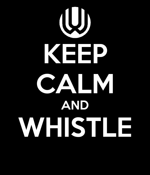 KEEP CALM AND WHISTLE