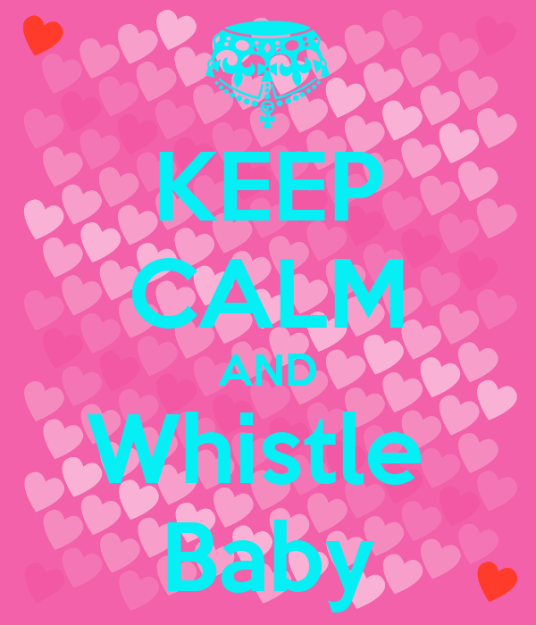 KEEP CALM AND Whistle  Baby