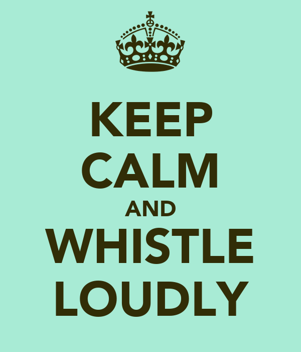 KEEP CALM AND WHISTLE LOUDLY