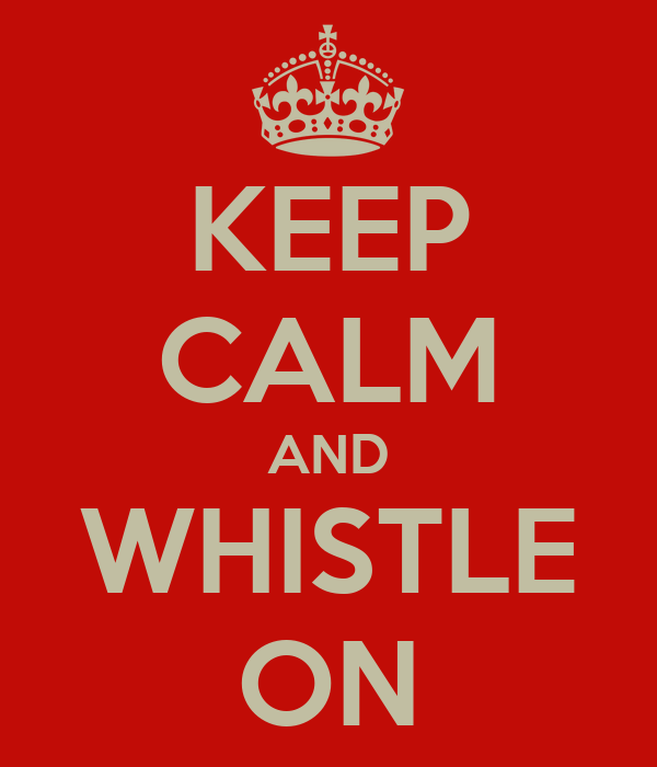 KEEP CALM AND WHISTLE ON