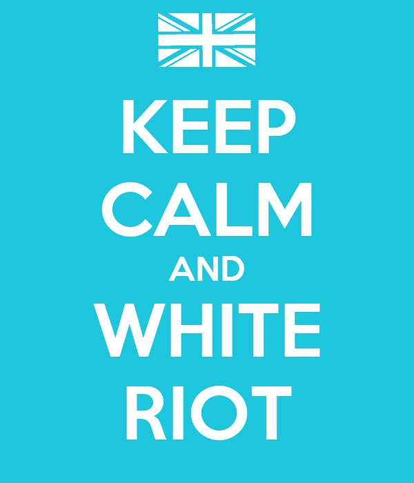 KEEP CALM AND WHITE RIOT
