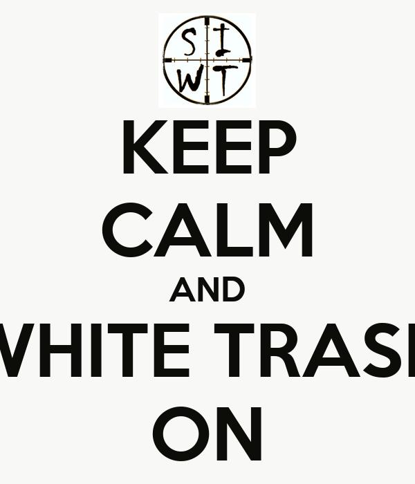 KEEP CALM AND WHITE TRASH ON