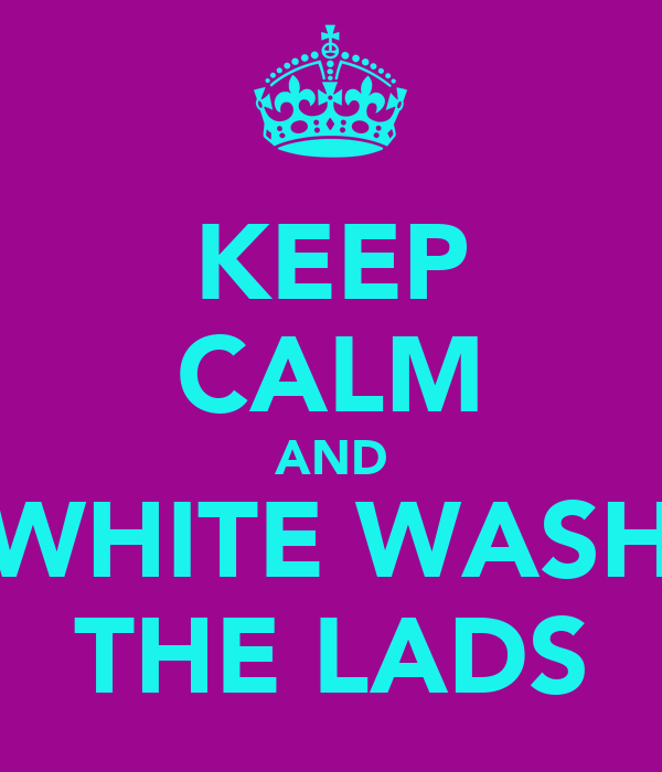 KEEP CALM AND WHITE WASH THE LADS