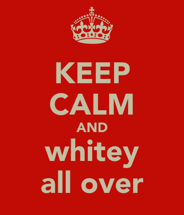 KEEP CALM AND whitey all over