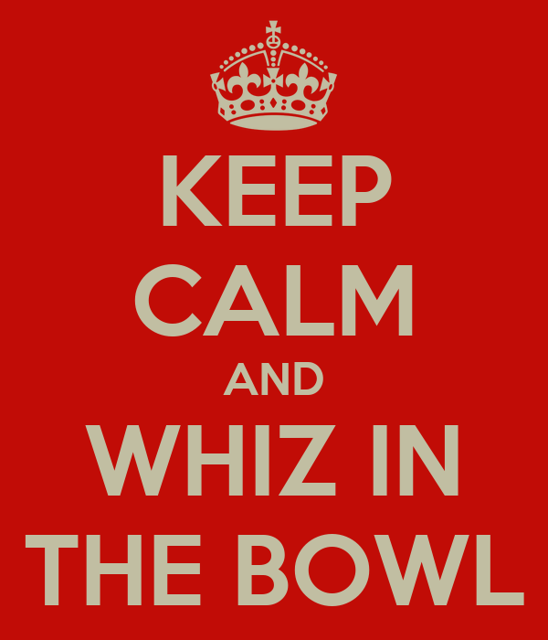 KEEP CALM AND WHIZ IN THE BOWL