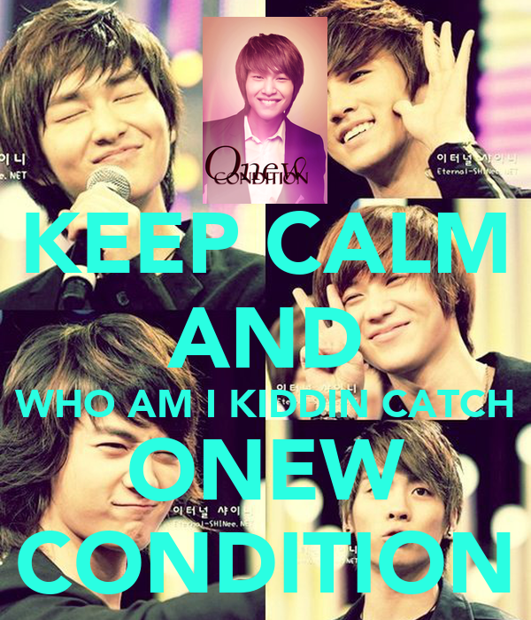 KEEP CALM AND WHO AM I KIDDIN CATCH ONEW CONDITION