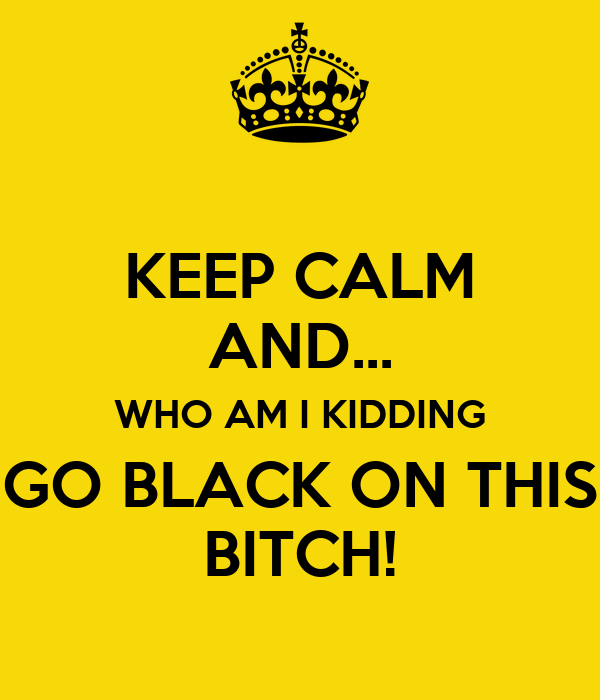 KEEP CALM AND... WHO AM I KIDDING GO BLACK ON THIS BITCH!