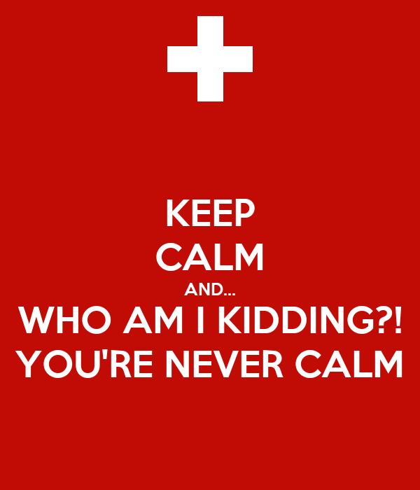 KEEP CALM AND... WHO AM I KIDDING?! YOU'RE NEVER CALM