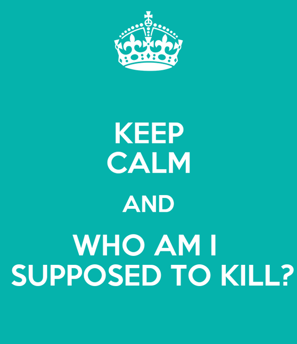 KEEP CALM AND WHO AM I   SUPPOSED TO KILL?