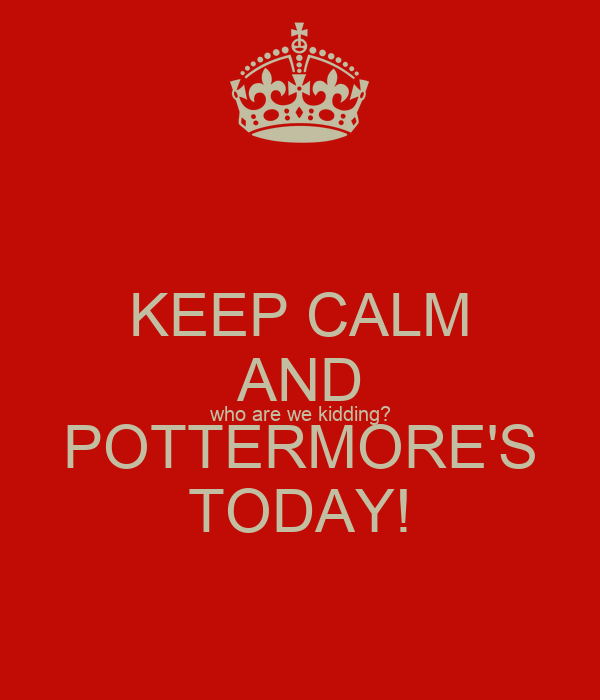 KEEP CALM AND who are we kidding? POTTERMORE'S TODAY!