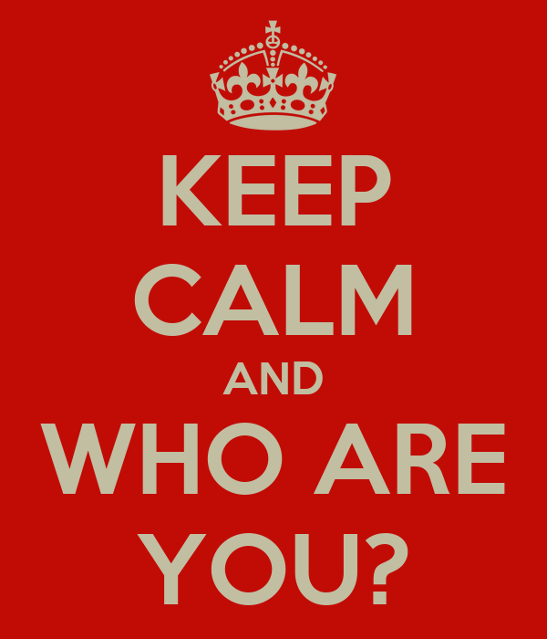 KEEP CALM AND WHO ARE YOU?