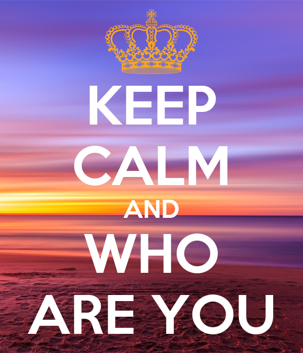 KEEP CALM AND WHO ARE YOU