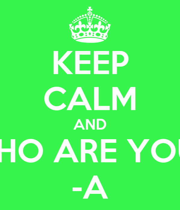 KEEP CALM AND WHO ARE YOU? -A