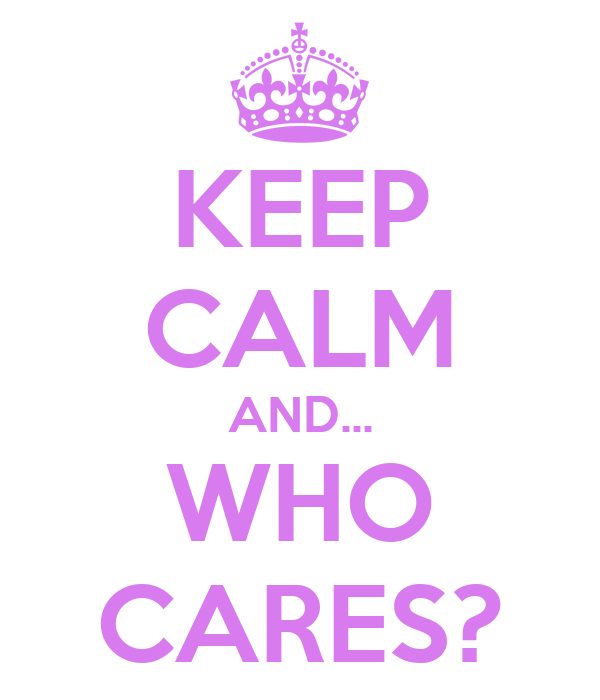 KEEP CALM AND... WHO CARES?