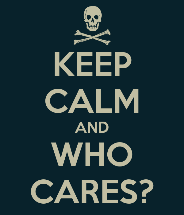 KEEP CALM AND WHO CARES?