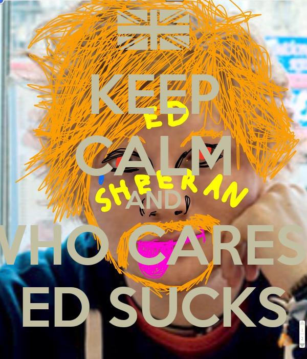 KEEP CALM AND WHO CARES? ED SUCKS