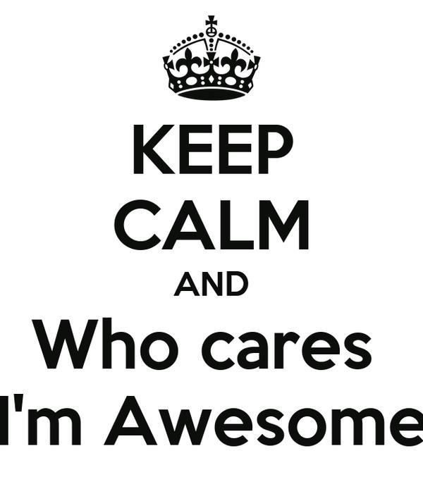 KEEP CALM AND Who cares  I'm Awesome