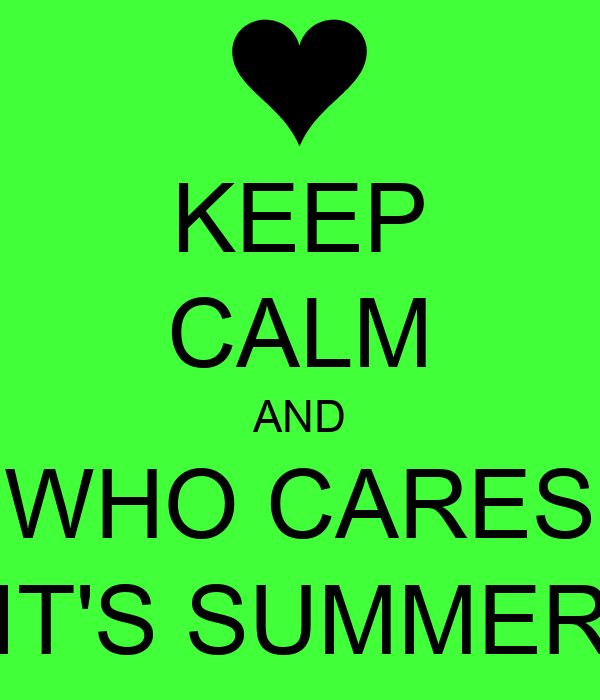 KEEP CALM AND WHO CARES IT'S SUMMER