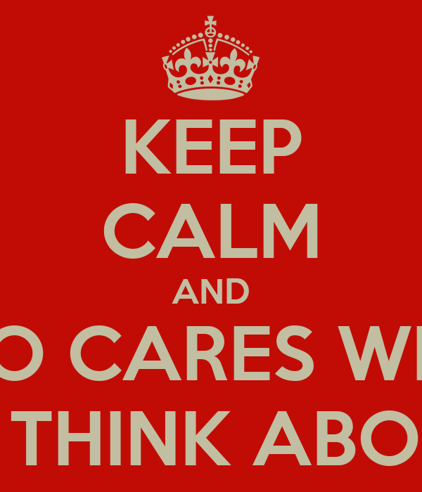 KEEP CALM AND WHO CARES WHAT PEOPLE THINK ABOUT YOU