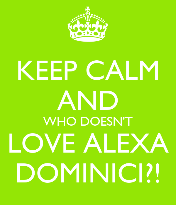 KEEP CALM AND WHO DOESN'T LOVE ALEXA DOMINICI?!