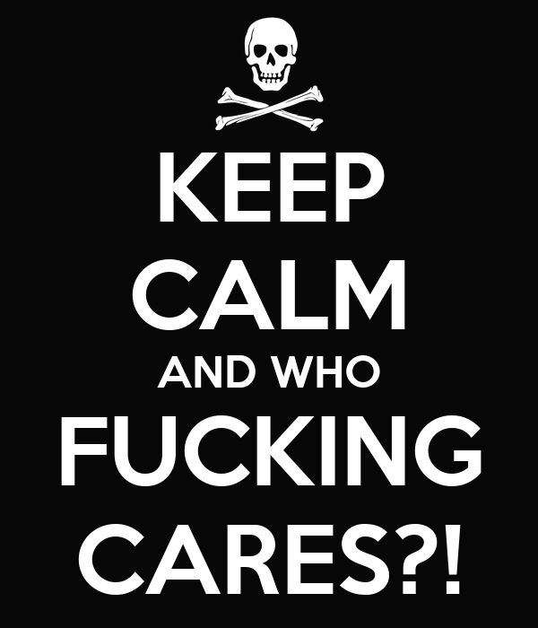 KEEP CALM AND WHO FUCKING CARES?!