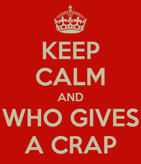 KEEP CALM AND WHO GIVES A CRAP