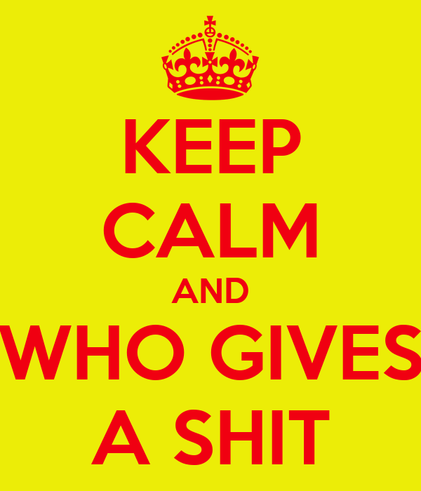 KEEP CALM AND WHO GIVES A SHIT