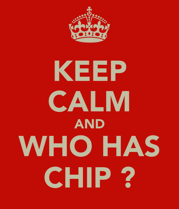 KEEP CALM AND WHO HAS CHIP ?