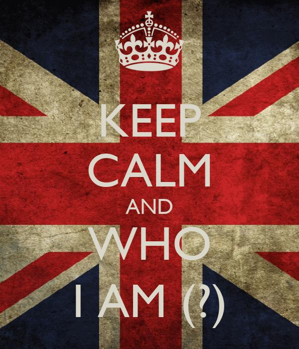 KEEP CALM AND WHO I AM (?)