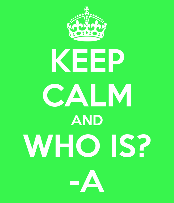 KEEP CALM AND WHO IS? -A