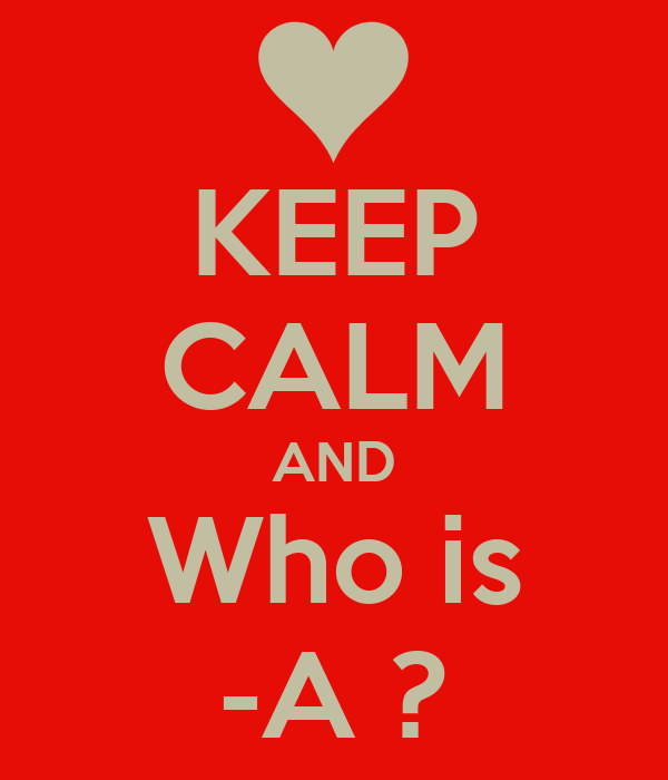 KEEP CALM AND Who is -A ?