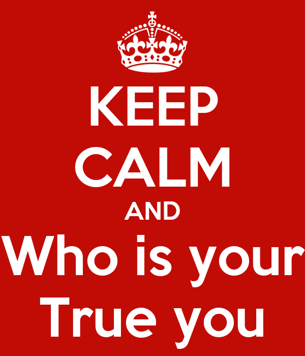 KEEP CALM AND Who is your True you