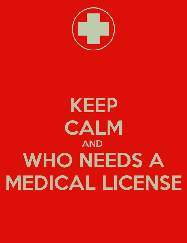 KEEP CALM AND  WHO NEEDS A MEDICAL LICENSE
