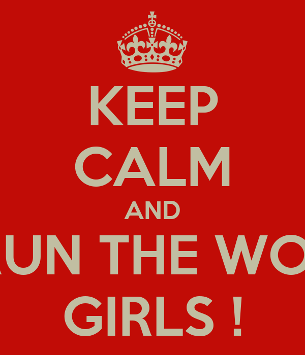 KEEP CALM AND WHO RUN THE WORLD ?? GIRLS !