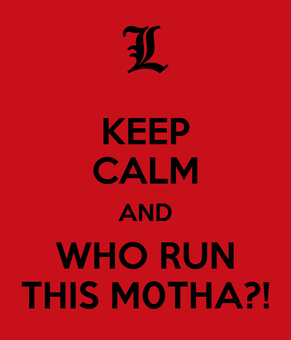 KEEP CALM AND WHO RUN THIS M0THA?!