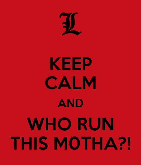 KEEP CALM AND WHO RUN THIS M0THA?!