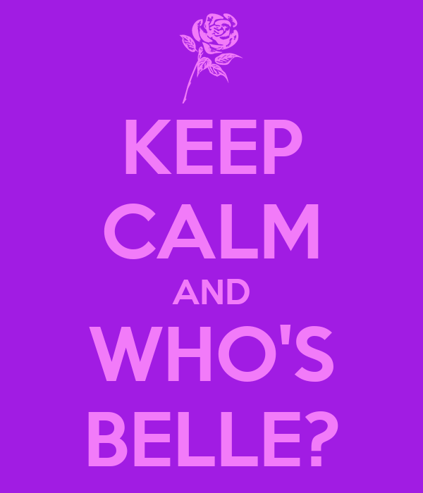 KEEP CALM AND WHO'S BELLE?